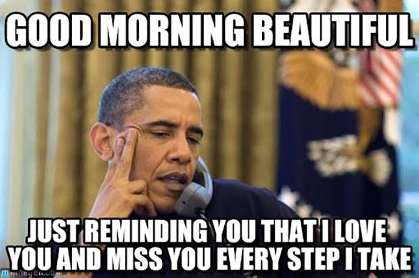 good-morning-beautiful-just-reminding-you-that-i-love-you-and-miss-you-every-step-i-take-meme