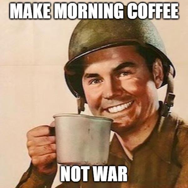 make morning coffee not war