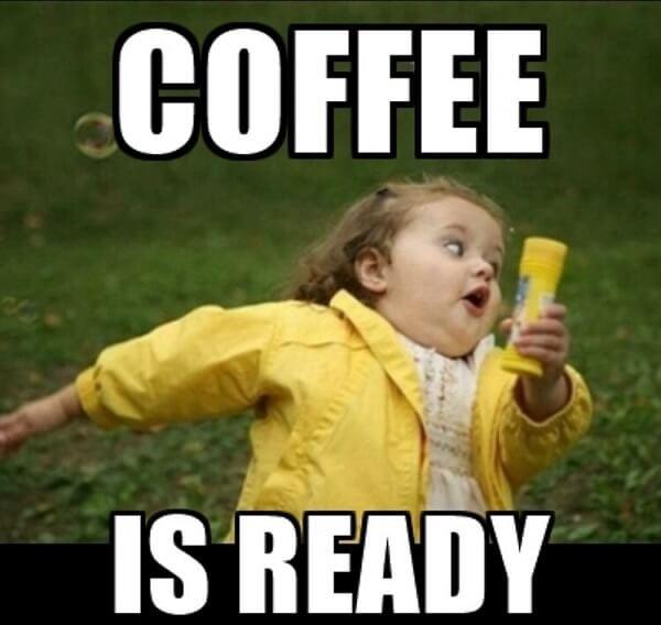 coffee meme coffee is ready