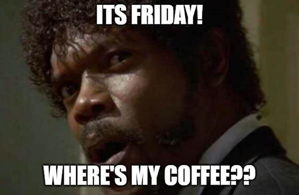its friday wheres my coffee