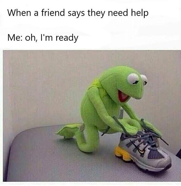 kermit the frog meme when a firend says they need help