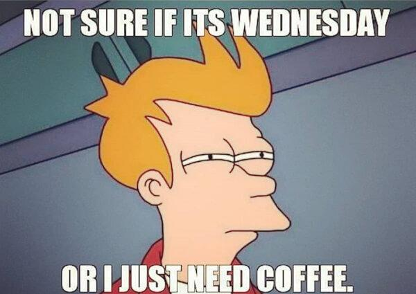 not sure if its wednesday or i just need a coffee