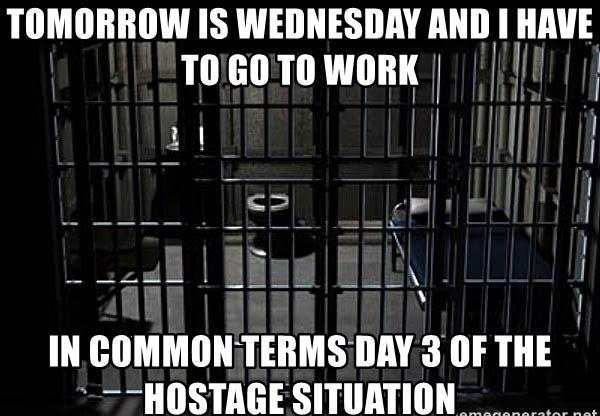 tomorrow-is-wednesday-and-i-have-to-go-to-work-in-common-terms-day-3-of-the-hostage-situation