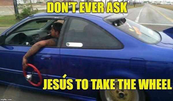 don't ever ask jesus take the wheel meme