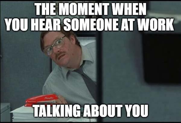 office space meme someone talking about you