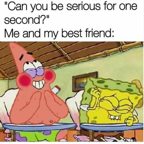 best friend meme can you be serious for one second...