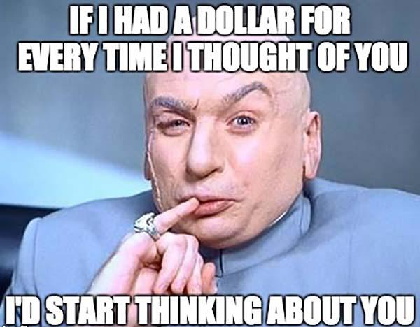 if-i-had-a-dollar-for-every-time-i-thought-of-you-id-start-thinking-about-you-meme