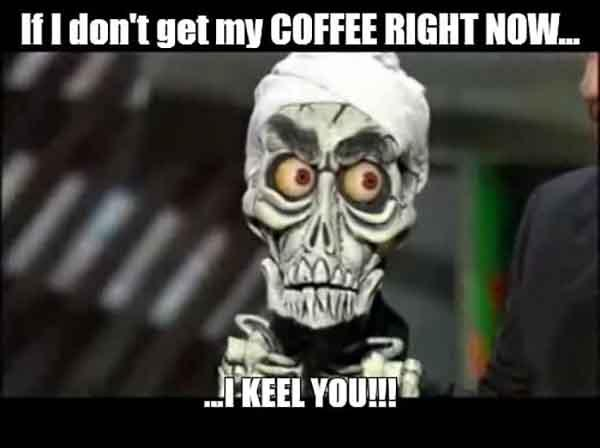 skeleton meme about coffee if i don't have my coffee i'll kil you