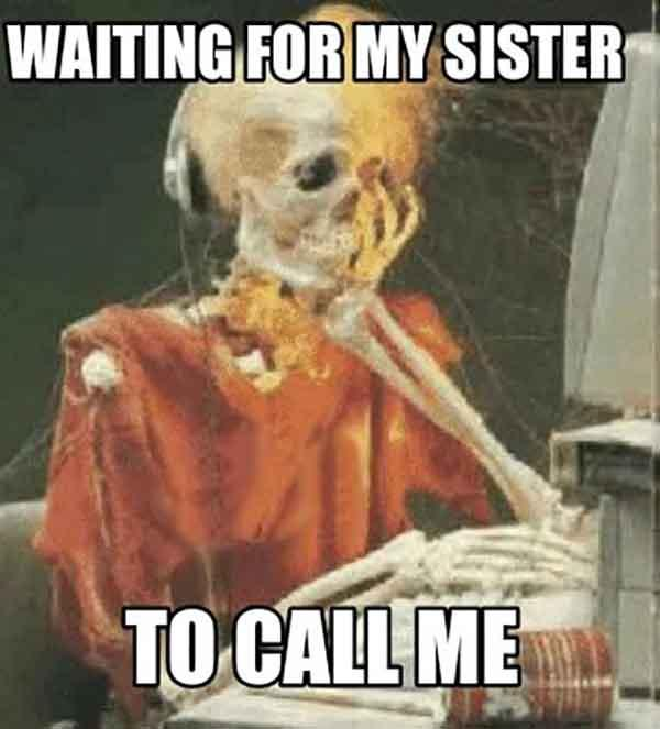 skeleton waiting meme waiting for my sister to call me