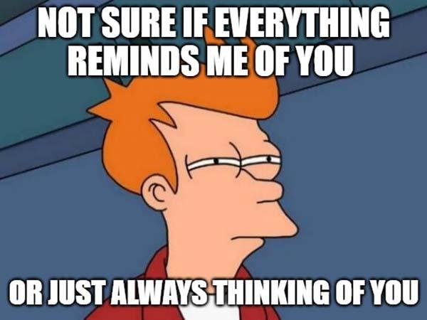 thinking of you friend meme not sure if everything reminds me of you ...
