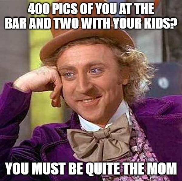 willy wonka meme 400 pics of you at the bar...