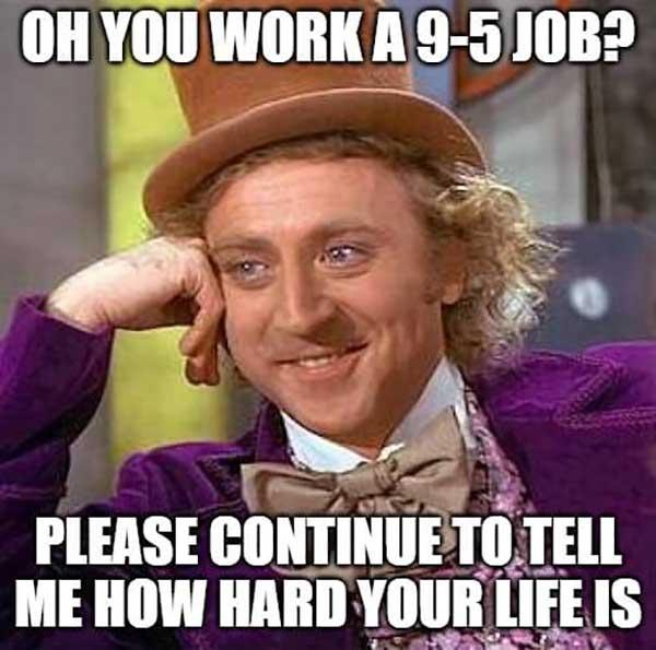willy wonka meme oh you work a 9-5 job...