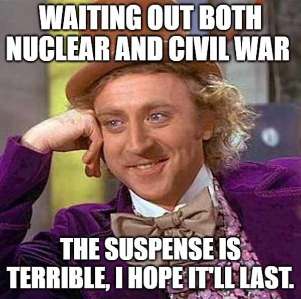 willy wonka meme waiting out both nuclear and civil war...
