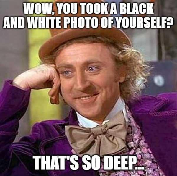 willy wonka meme wow, you took a black and white photo of yourself...