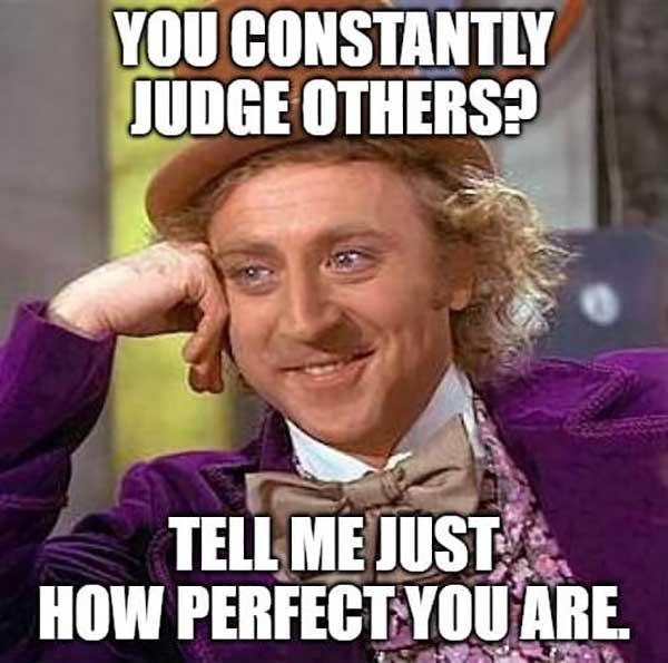 willy wonka meme you constantly judge others...