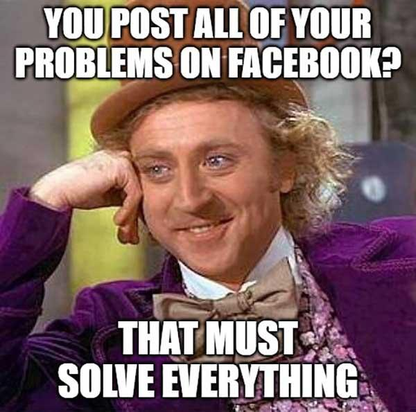 willy wonka meme you post all of your problems on facebook...