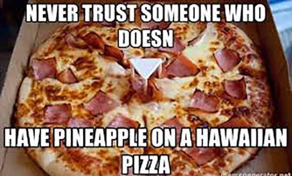 nerver trust who hasnt pineapple on a hawaiian pizza