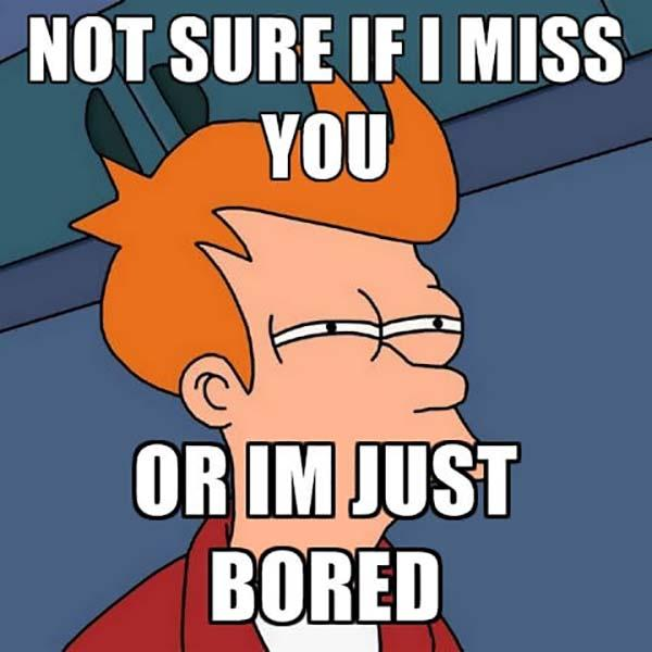 not-sure-if-i-miss-you-or-im-just-bored
