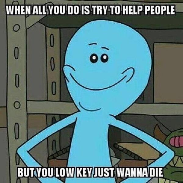 rick and morty mems when all you do is try to help people...