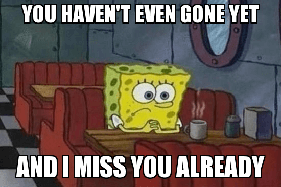 you haven't gone yet i and i already miss you