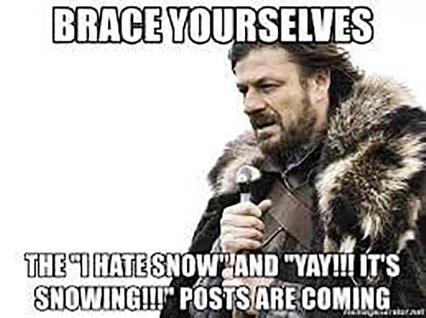 Brace yourselves The I hate Snow and YAY!!! IT'S Snowing is coming