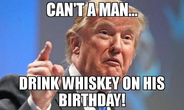 Cant-a-Man-Drink-Whiskey-on-his-Birthday