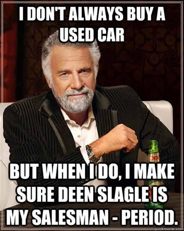 I don't always buy a used car but when I do, I make sure Deen Slagle is my salesman - period. used car salesman
