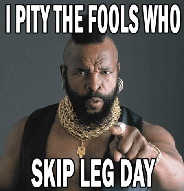 Meme I pity for the fools who skip leg day