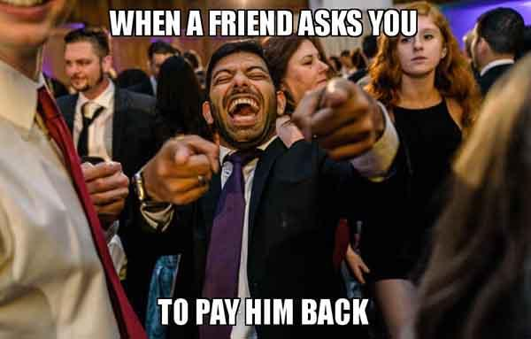 When a friend asks you To pay him back - Sarcastic laugh