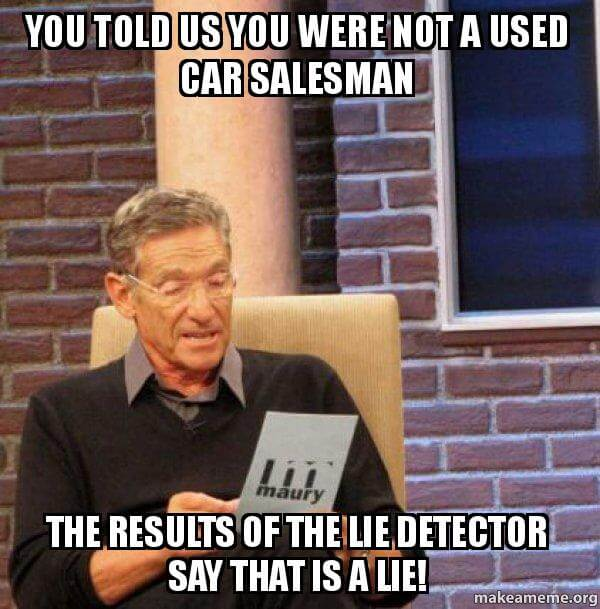 YOU TOLD US YOU WERE NOT A USED CAR SALESMAN - THE RESULTS OF THE LIE DETECTOR SAY THAT IS A LIE!