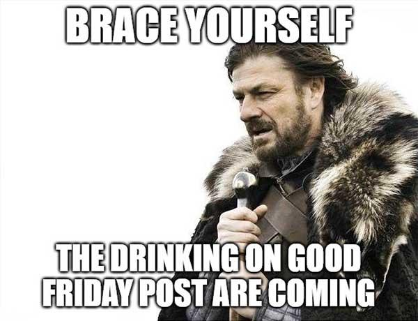 brace yourself friday drinking meme