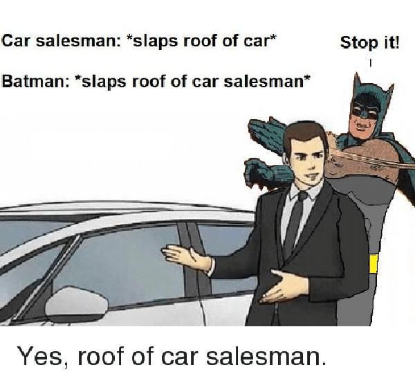 car-salesman-slaps-roof-of-car-stop-it-batman-slaps