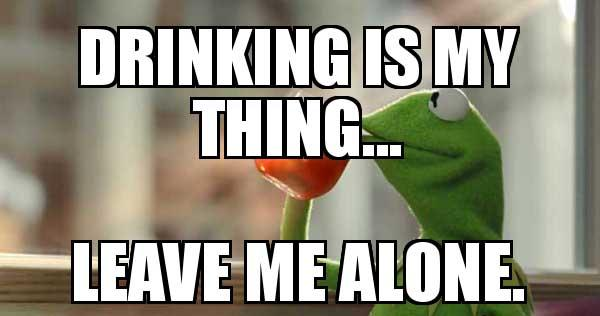 drinking-is-my thing leave me alone - kermit drinking tea meme