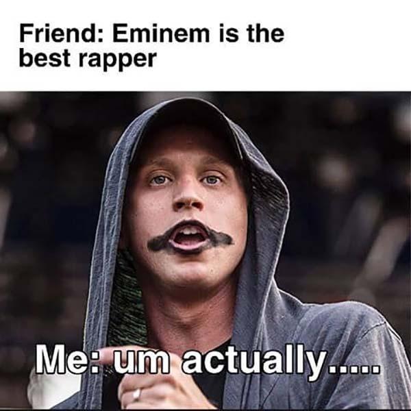 friend Eminem is the best rapper me um actually