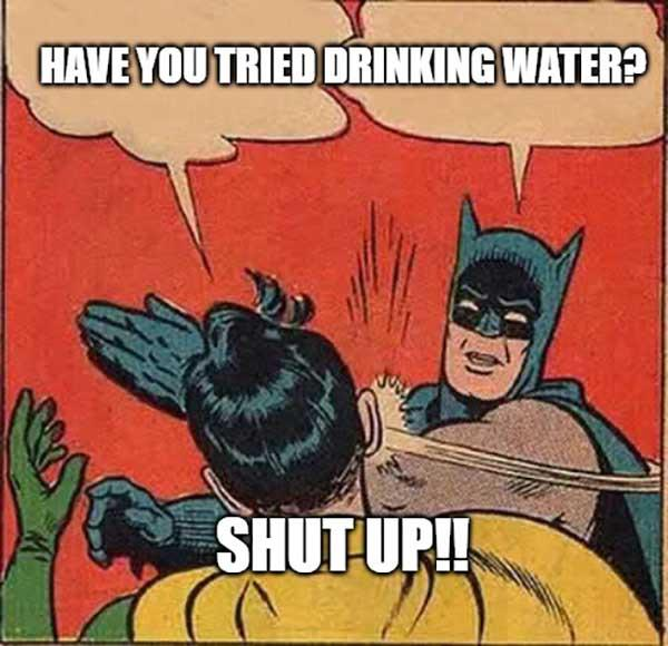 have you tried drinking water shut up