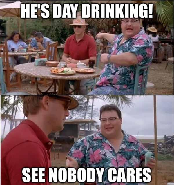he's day drinking! see nobody cares... day drinking meme