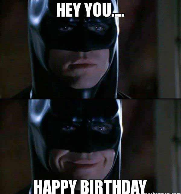 hey you happy birthday - batman birthday meme