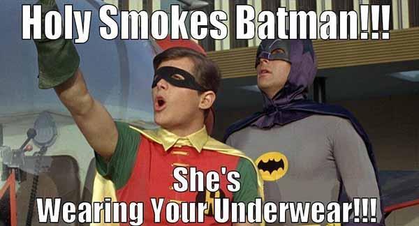 holy smokes batman she'S wearing your underwear