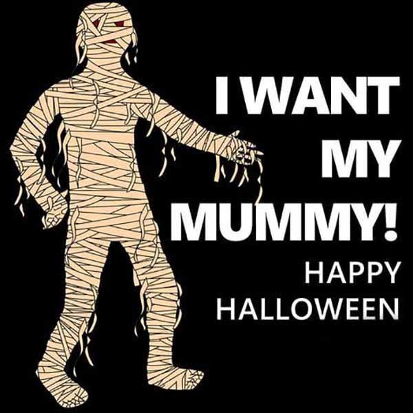 i want my mummy happy halloween
