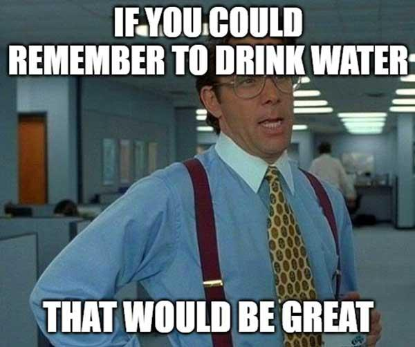 if you could remember to drink water that would be great