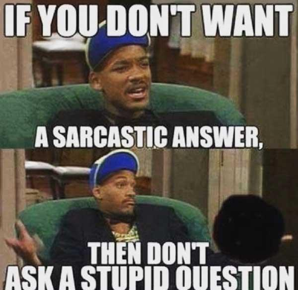 if you don't want a sarcastic answer, then don't ask a stupid question