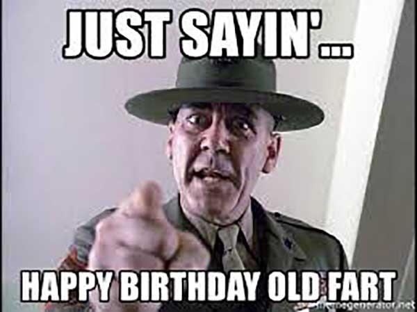 just sayin happy birthday old fart