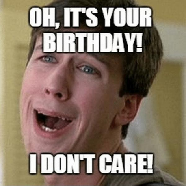 oh-its-your-birthday-dont-care-sarcastic-birthday-memes