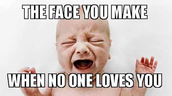 the face you make when no one loves you - baby crying meme