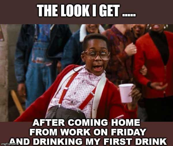 the look i get... friday drinking meme