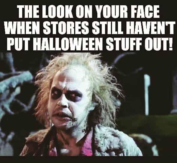 the look on your face when the store still haven't put halloween stuff out