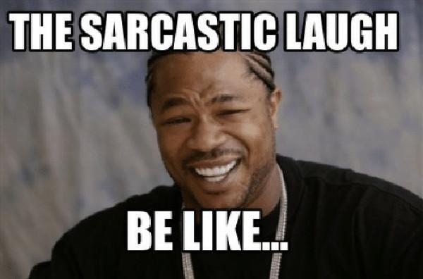 the-sarcastic-laugh-be-like-sarcastic laugh meme