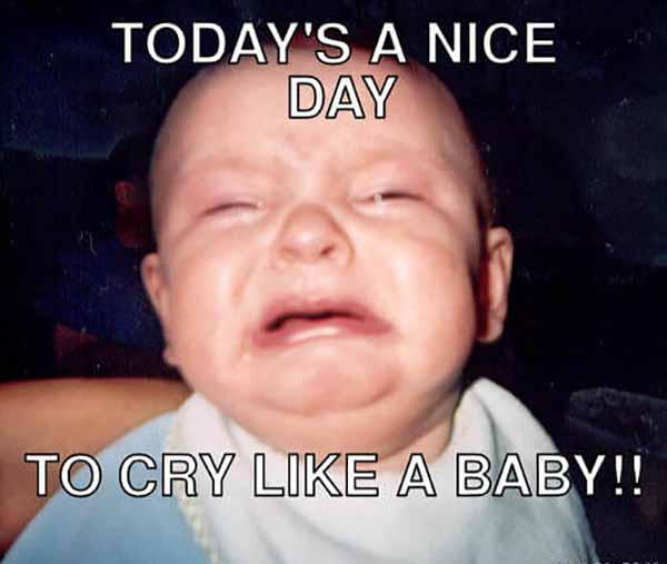 today is a nice day to cyr like a baby - baby crying meme