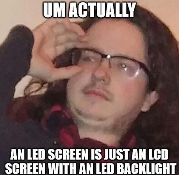 um actually a led screen is just an llcd screen with an led backlight
