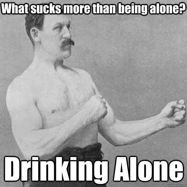 what sucks more than being alone drinking alone